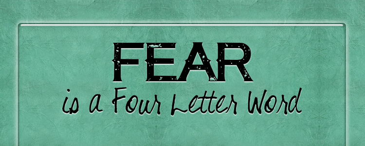 FEAR IS A FOUR LETTER WORD