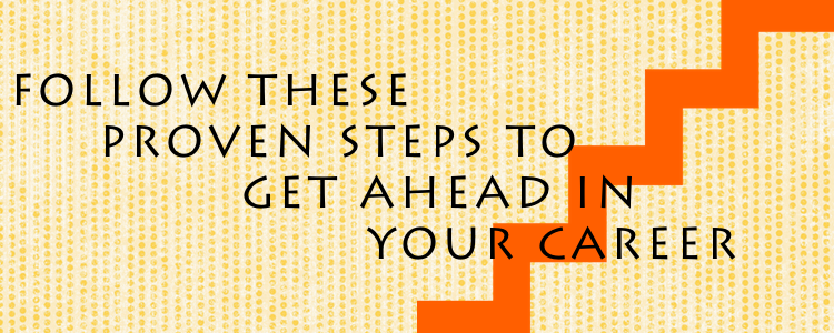 FOLLOW THESE PROVEN TIPS TO GET AHEAD IN YOUR CAREER