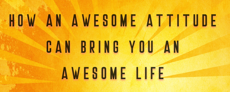 HOW AN AWESOME ATTITUDE CAN BRING YOU AN AWESOME LIFE