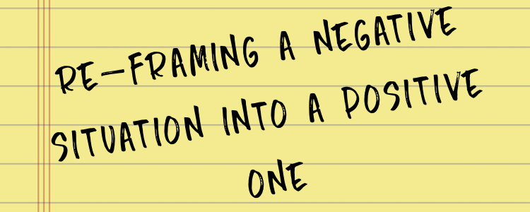 RE-FRAMING A NEGATIVE SITUATION INTO A POSITIVE ONE